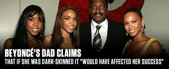 "Beyoncé's Dad Claims That If She Was Dark-Skinned It ""Would Have Affected Her Success"""