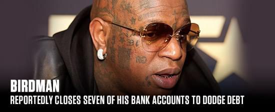 Birdman Reportedly Closes Seven of His Bank Accounts To Dodge Debt